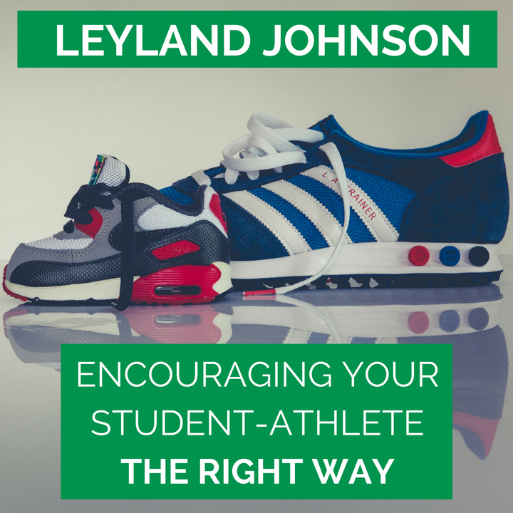 LEYLAND JOHNSON - Encouraging your student-athlete the right way